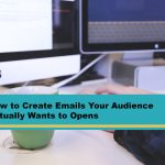 How to Create Emails Your Audience Actually Wants to Open