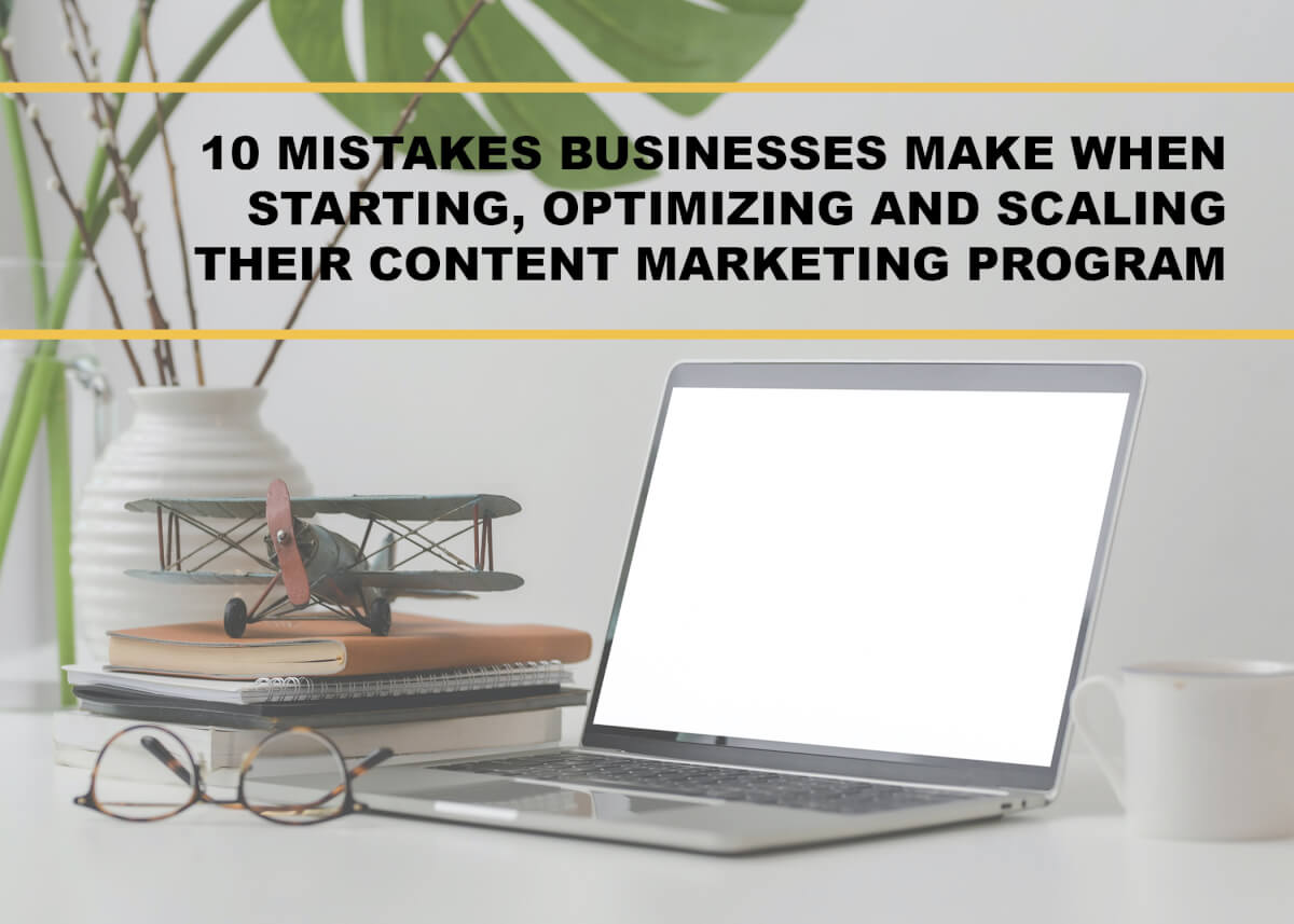 10 Mistakes Businesses Make When Starting, Optimizing and Scaling Their Content Marketing Program