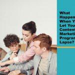 What Happens When You Let Your Content Marketing Program Lapse?
