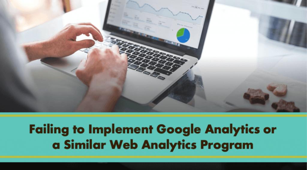 Failing to Implement Google Analytics or a Similar Web Analytics Program