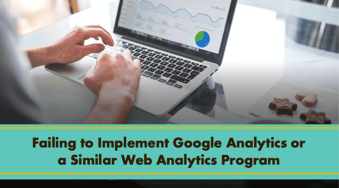 Failing to Implement Google Analytics or a Similar Web Analytics Program