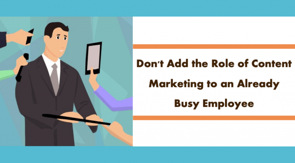 Don't Add the Role of Content Marketing to an Already Busy Employee
