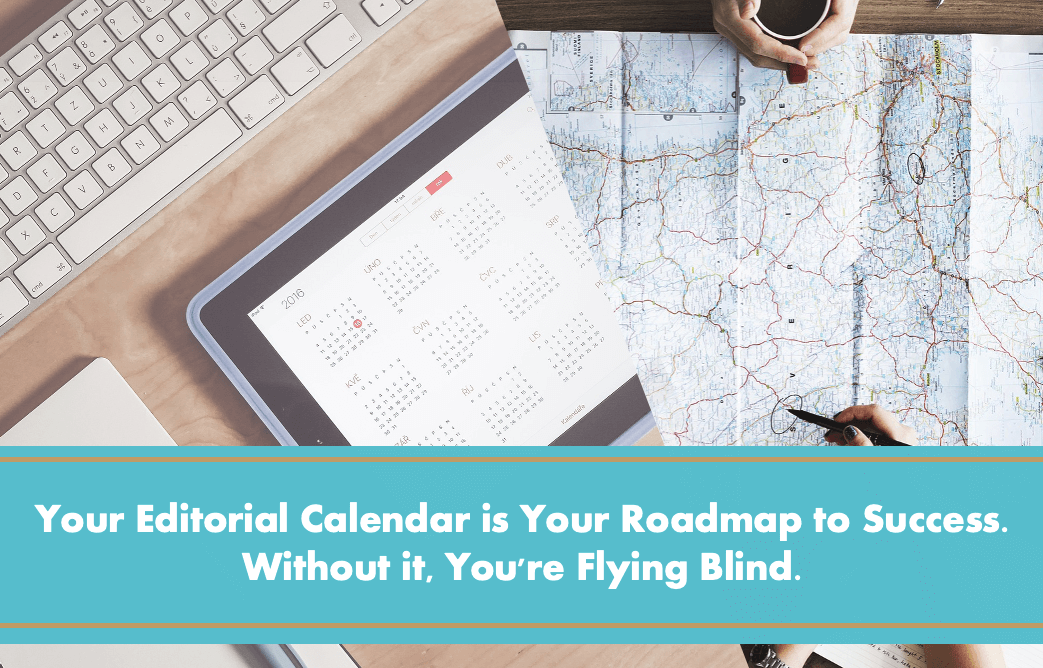 Your Editorial Calendar is Your Roadmap to Success. Without it, You're Flying Blind.