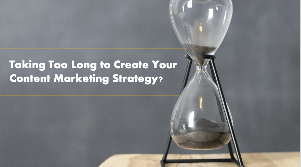 Taking Too Long to Create Your Initial Content Marketing Strategy?