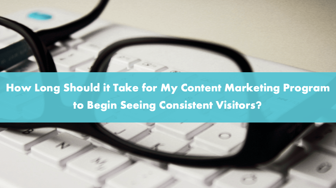 How Long Should it Take for My Content Marketing Program to Begin Seeing Consistent Visitors?