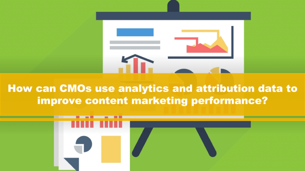 CMO need to apply analytics and attribution reports effectively to their content marketing programs